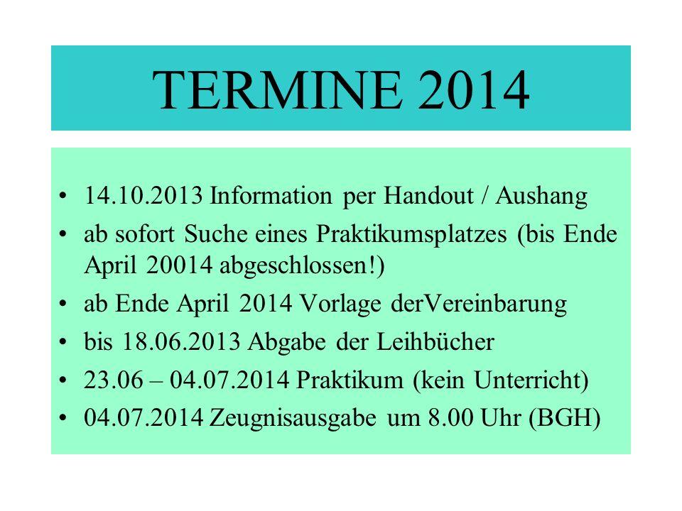 TERMINE 2014 14.10.2013 Information per Handout / Aushang ab sofort Suche eines Praktikumsplatzes (bis Ende April 20014 abgeschlossen!) ab Ende April