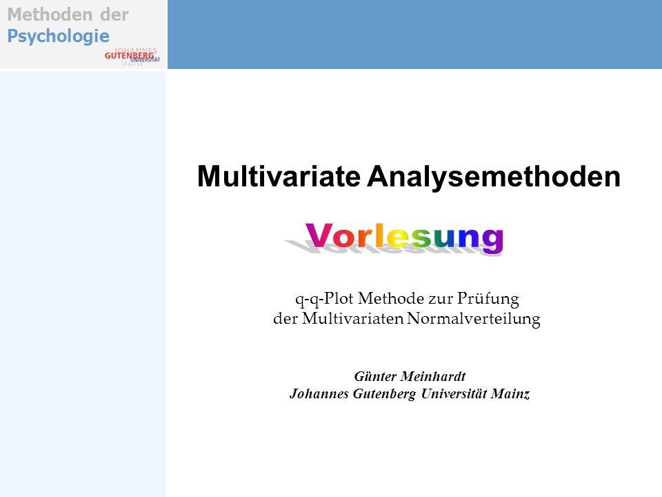 Methoden der Psychologie Verteilungsanpassung/Prüfung Effiziente Tests : Die NV- Annahme ist mit effektiven Methoden und trennscharfen Test zu prüfen, um ihre Gültigkeit sicherzustellen Prüfung der Verteilungs- annahme Korrekturen und Datentransformationen : Ist die NV- Annahme auf den originalen Skalen verletzt, können Skalentransformationen für die einzelnen Variablen des Variablen- verbundes gefunden werden, mit denen die multivariate Normalver- auf den transformierten Skalen gilt.