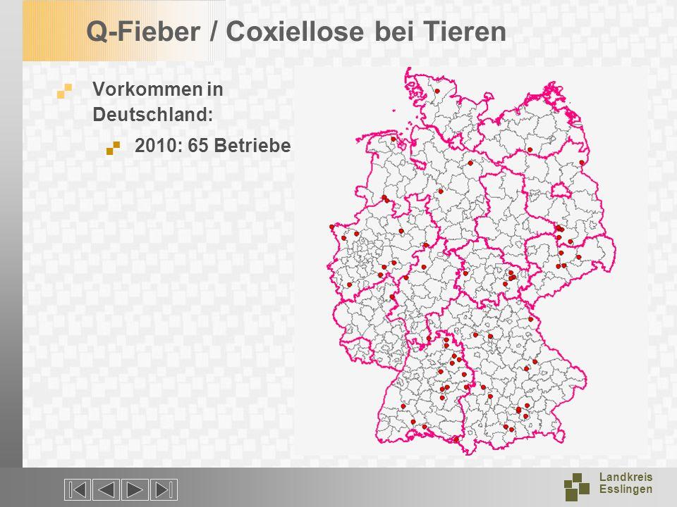 Landkreis Esslingen Q-Fieber / Coxiellose bei Tieren Vorkommen in Deutschland: 2010: 65 Betriebe
