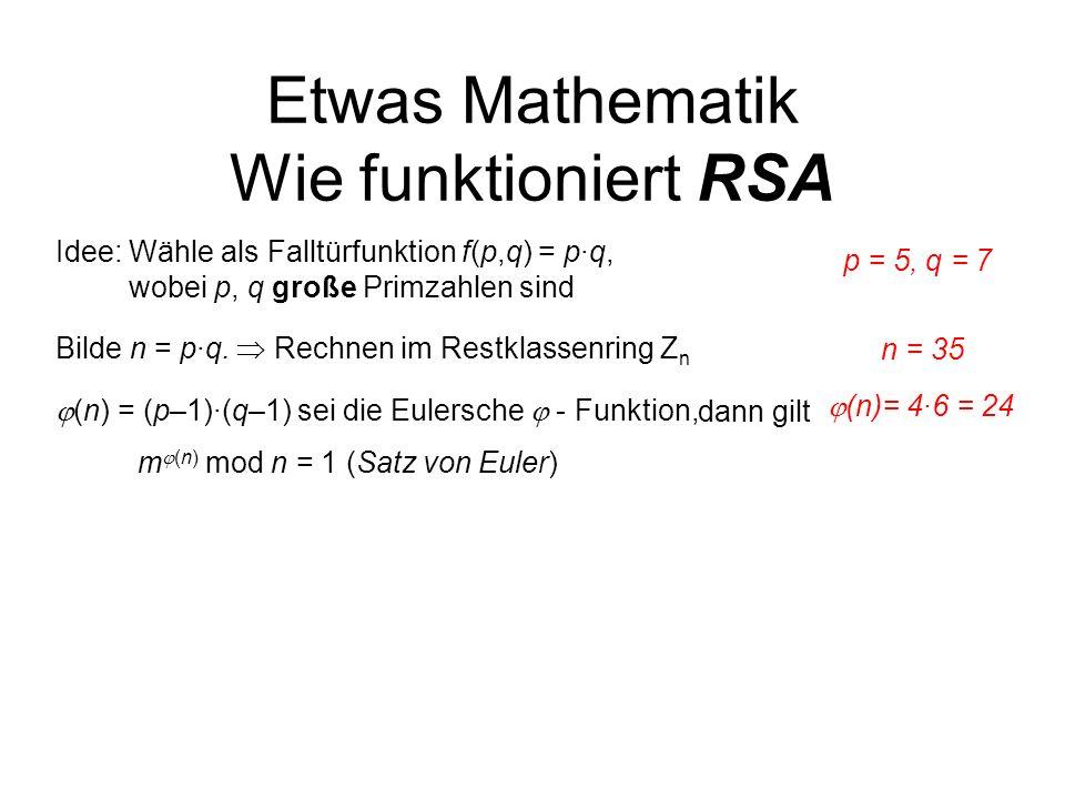 Etwas Mathematik Wie funktioniert RSA Bilde n = p·q. Rechnen im Restklassenring Z n Idee: Wähle als Falltürfunktion f(p,q) = p·q, wobei p, q große Pri