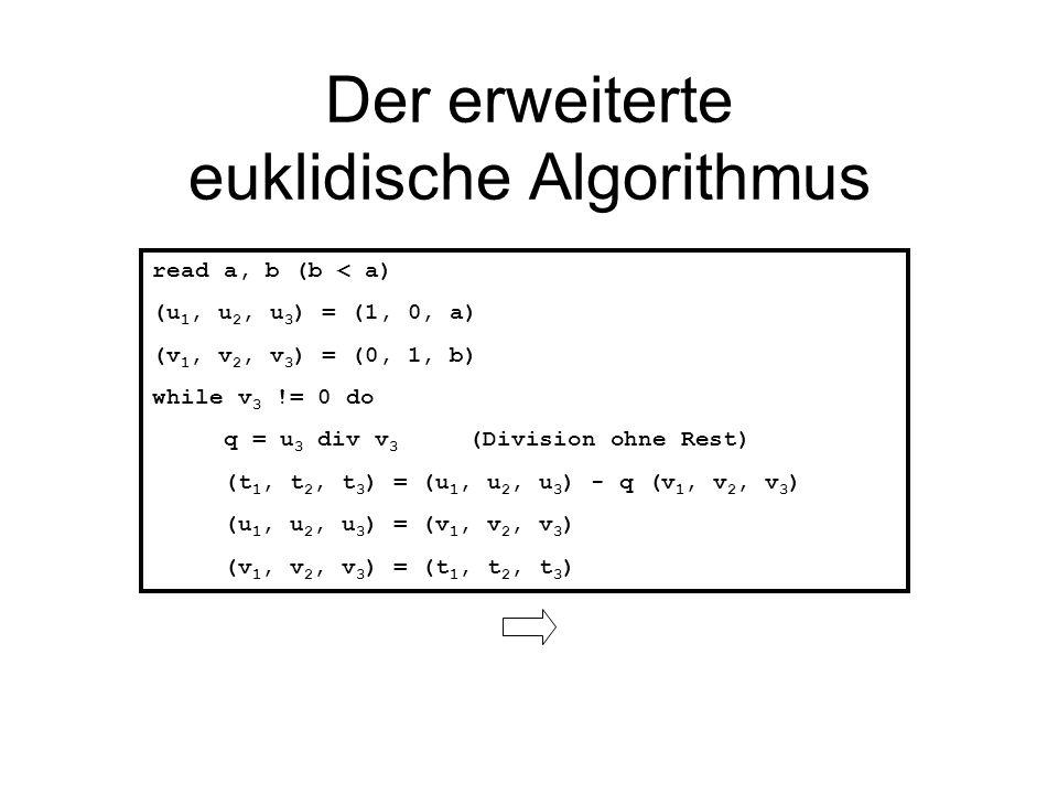 Der erweiterte euklidische Algorithmus read a, b (b < a) (u 1, u 2, u 3 ) = (1, 0, a) (v 1, v 2, v 3 ) = (0, 1, b) while v 3 != 0 do q = u 3 div v 3 (