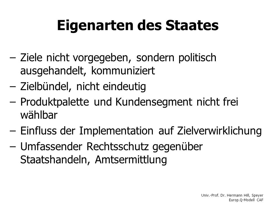 Univ.-Prof. Dr. Hermann Hill, Speyer Europ.Q-Modell CAF Eigenarten des Staates –Ziele nicht vorgegeben, sondern politisch ausgehandelt, kommuniziert –