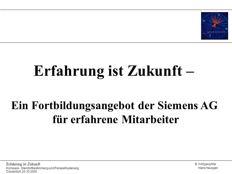 © Wolfgang Mai Hans Heusgen Erfahrung ist Zukunft Kompass - Standortbestimmung und Perspektivplanung Düsseldorf, 20.10.2005 Erfahrung ist Zukunft – Ei