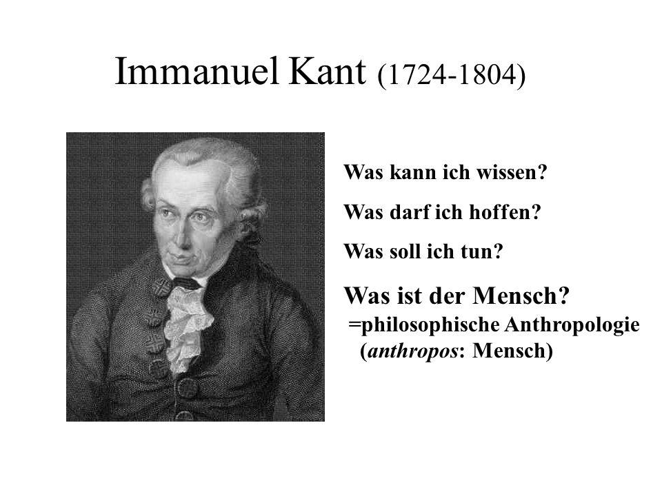Immanuel Kant (1724-1804) Was kann ich wissen? Was darf ich hoffen? Was soll ich tun? Was ist der Mensch? =philosophische Anthropologie (anthropos: Me