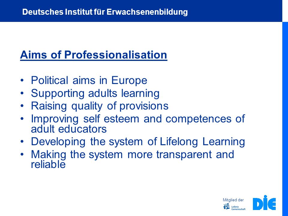 Aims of Professionalisation Political aims in Europe Supporting adults learning Raising quality of provisions Improving self esteem and competences of adult educators Developing the system of Lifelong Learning Making the system more transparent and reliable Mitglied der Deutsches Institut für Erwachsenenbildung