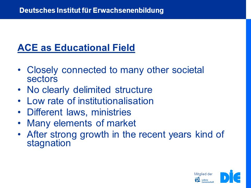 ACE as Educational Field Closely connected to many other societal sectors No clearly delimited structure Low rate of institutionalisation Different laws, ministries Many elements of market After strong growth in the recent years kind of stagnation Mitglied der Deutsches Institut für Erwachsenenbildung
