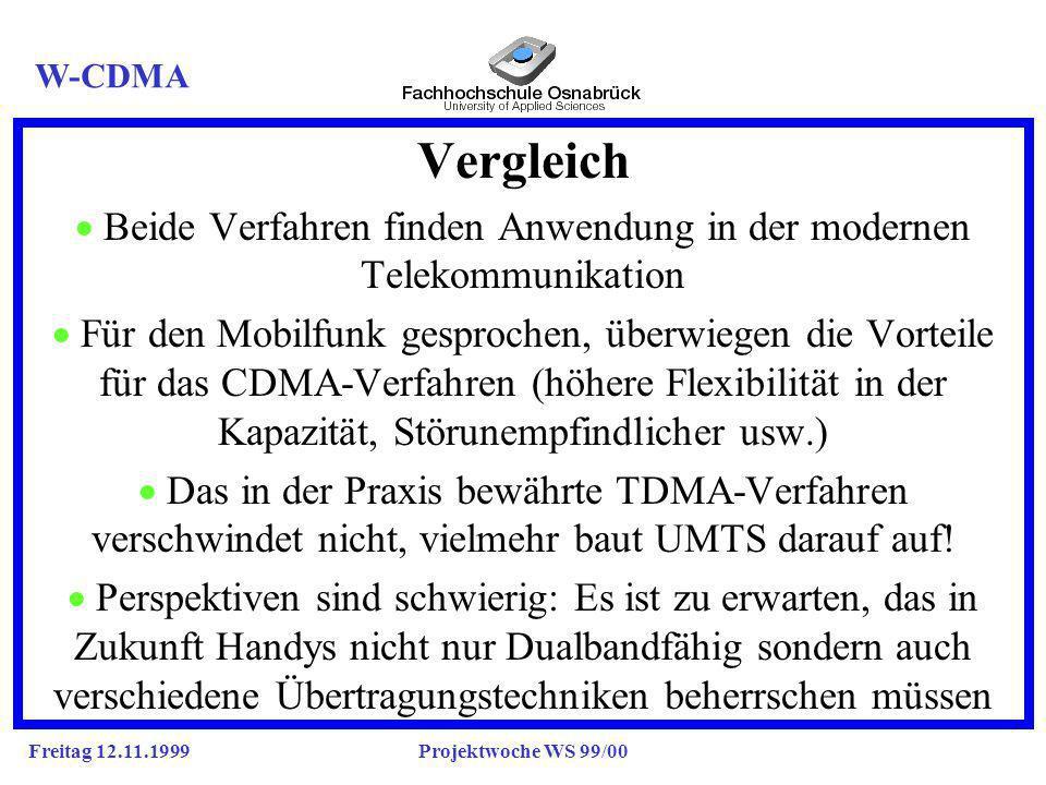 Freitag 12.11.1999Projektwoche WS 99/00 Vergleich Beide Verfahren finden Anwendung in der modernen Telekommunikation Für den Mobilfunk gesprochen, überwiegen die Vorteile für das CDMA-Verfahren (höhere Flexibilität in der Kapazität, Störunempfindlicher usw.) Das in der Praxis bewährte TDMA-Verfahren verschwindet nicht, vielmehr baut UMTS darauf auf.