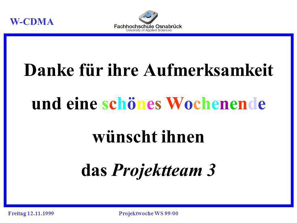Freitag 12.11.1999Projektwoche WS 99/00 Danke für ihre Aufmerksamkeit j und eine schönes Wochenende j wünscht ihnen j das Projektteam 3 W-CDMA