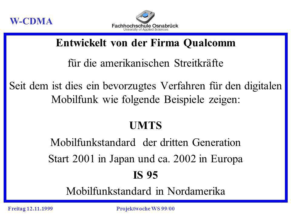 Freitag 12.11.1999Projektwoche WS 99/00 Entwickelt von der Firma Qualcomm für die amerikanischen Streitkräfte a Seit dem ist dies ein bevorzugtes Verfahren für den digitalen Mobilfunk wie folgende Beispiele zeigen: a UMTS Mobilfunkstandard der dritten Generation Start 2001 in Japan und ca.
