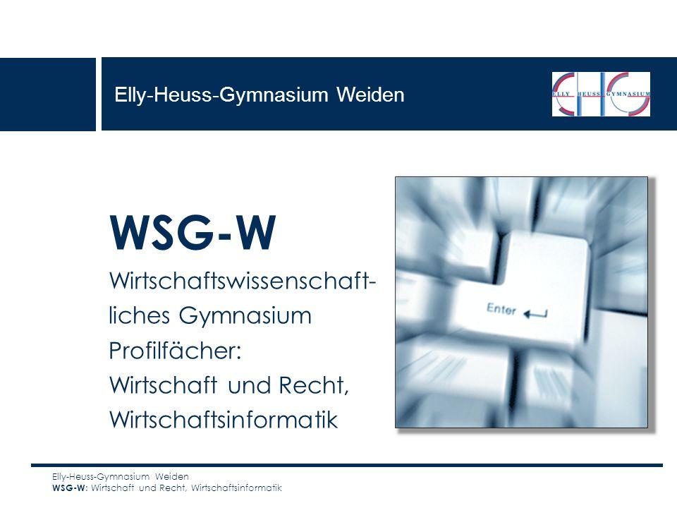 WSG-W Wirtschaftswissenschaft- liches Gymnasium Profilfächer: Wirtschaft und Recht, Wirtschaftsinformatik Elly-Heuss-Gymnasium Weiden WSG-W : Wirtscha