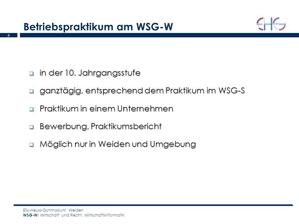 6 Betriebspraktikum am WSG-W Elly-Heuss-Gymnasium Weiden WSG-W : Wirtschaft und Recht, Wirtschaftsinformatik in der 10. Jahrgangsstufe in der 10. Jahr
