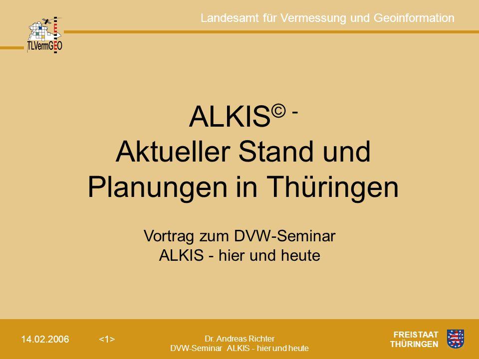 Landesamt für Vermessung und Geoinformation Dr. Andreas Richter DVW-Seminar ALKIS - hier und heute 14.02.2006 FREISTAAT THÜRINGEN ALKIS © - Aktueller