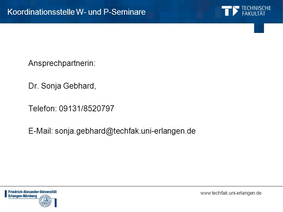 www.techfak.uni-erlangen.de Koordinationsstelle W- und P-Seminare Ansprechpartnerin: Dr. Sonja Gebhard, Telefon: 09131/8520797 E-Mail: sonja.gebhard@t
