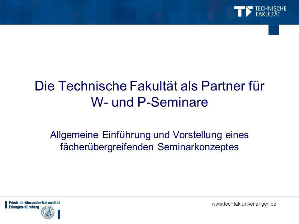 Die Technische Fakultät als Partner für W- und P-Seminare Allgemeine Einführung und Vorstellung eines fächerübergreifenden Seminarkonzeptes
