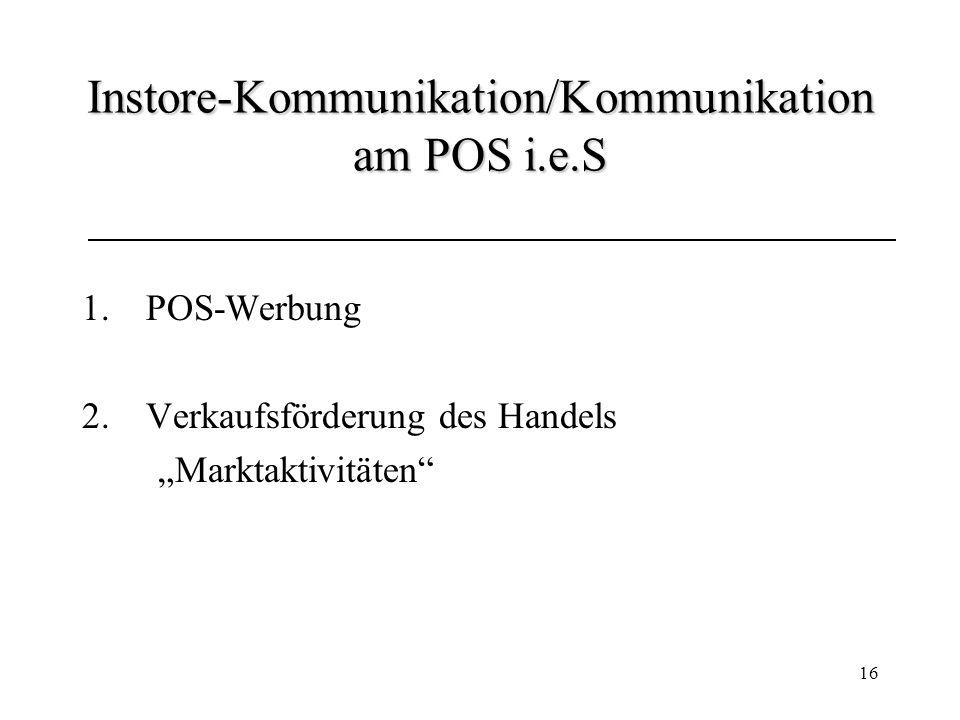 16 Instore-Kommunikation/Kommunikation am POS i.e.S 1.POS-Werbung 2.Verkaufsförderung des Handels Marktaktivitäten