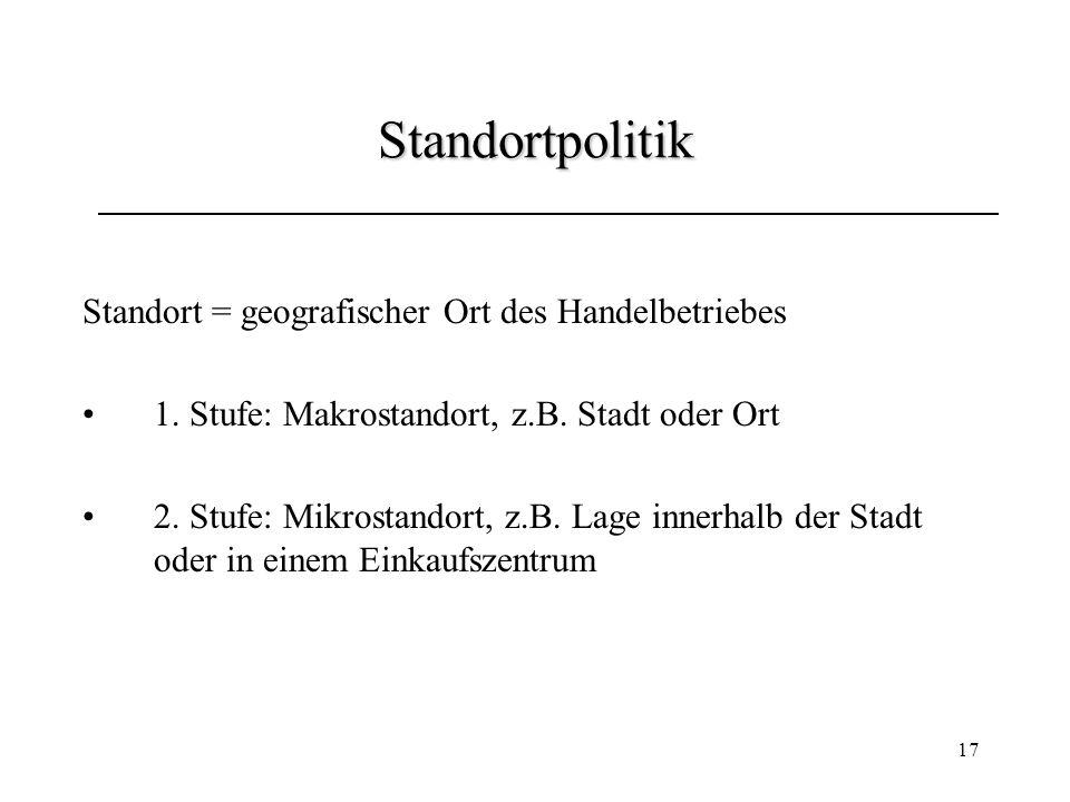17 Standortpolitik Standort = geografischer Ort des Handelbetriebes 1. Stufe: Makrostandort, z.B. Stadt oder Ort 2. Stufe: Mikrostandort, z.B. Lage in