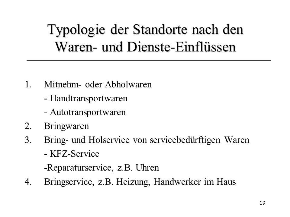 19 Typologie der Standorte nach den Waren- und Dienste-Einflüssen 1.Mitnehm- oder Abholwaren - Handtransportwaren - Autotransportwaren 2.Bringwaren 3.