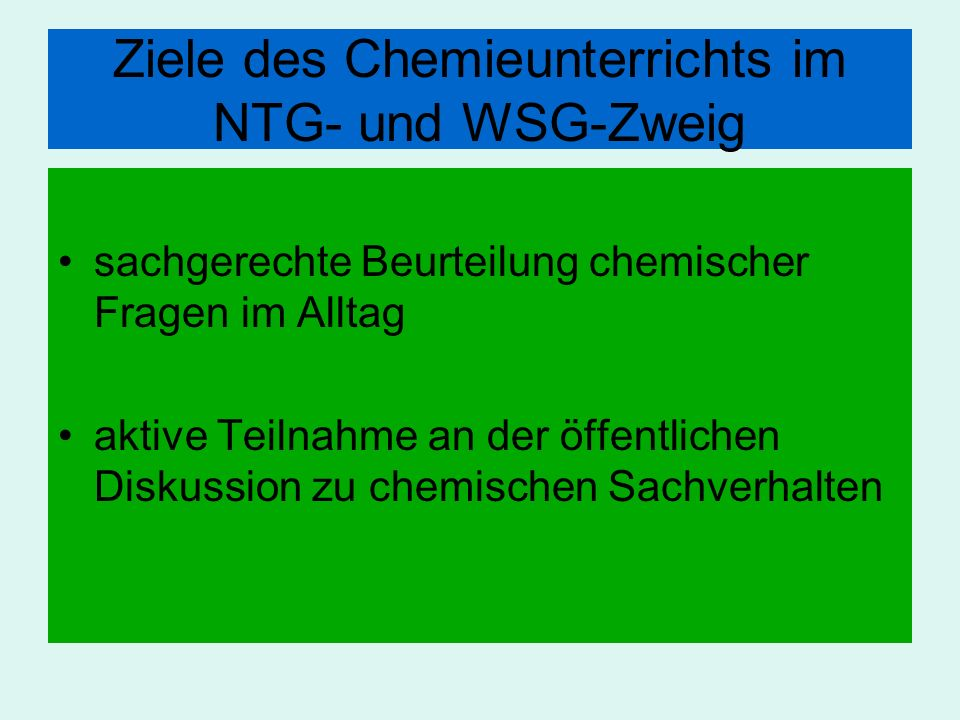 Ziele des Chemieunterrichts im NTG- und WSG-Zweig sachgerechte Beurteilung chemischer Fragen im Alltag aktive Teilnahme an der öffentlichen Diskussion
