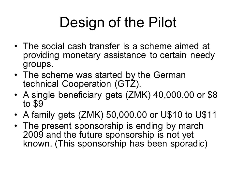 Design of the Pilot The social cash transfer is a scheme aimed at providing monetary assistance to certain needy groups. The scheme was started by the