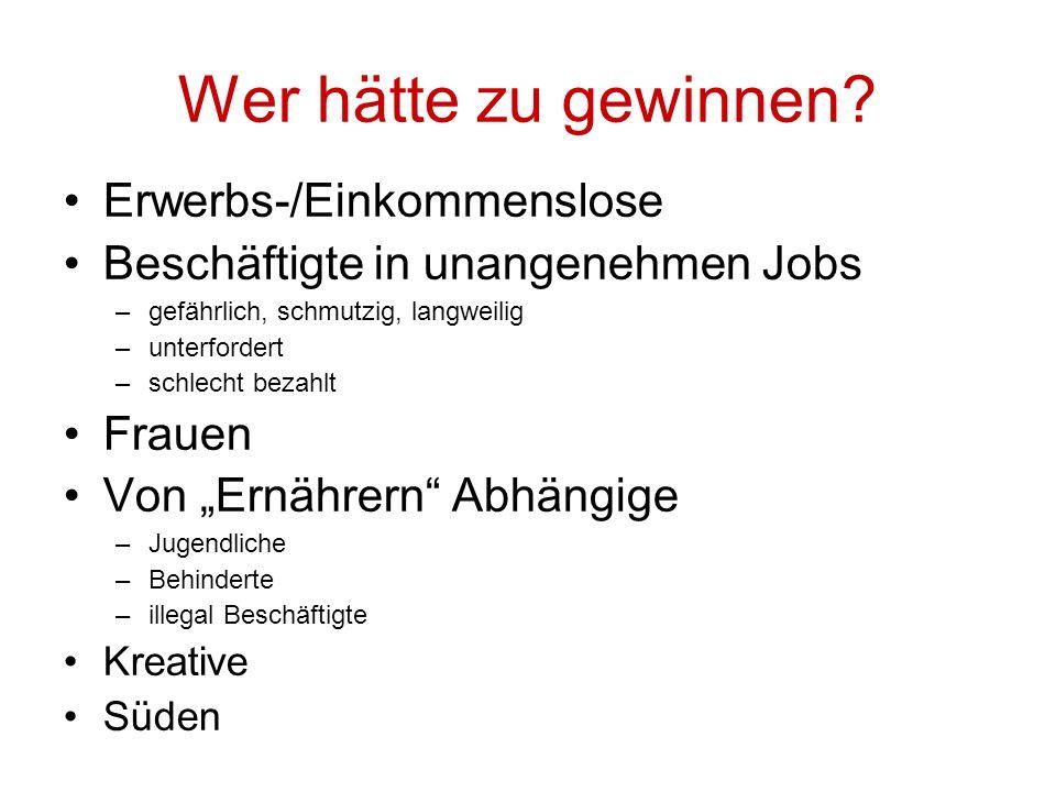 Wer hätte zu gewinnen? Erwerbs-/Einkommenslose Beschäftigte in unangenehmen Jobs –gefährlich, schmutzig, langweilig –unterfordert –schlecht bezahlt Fr