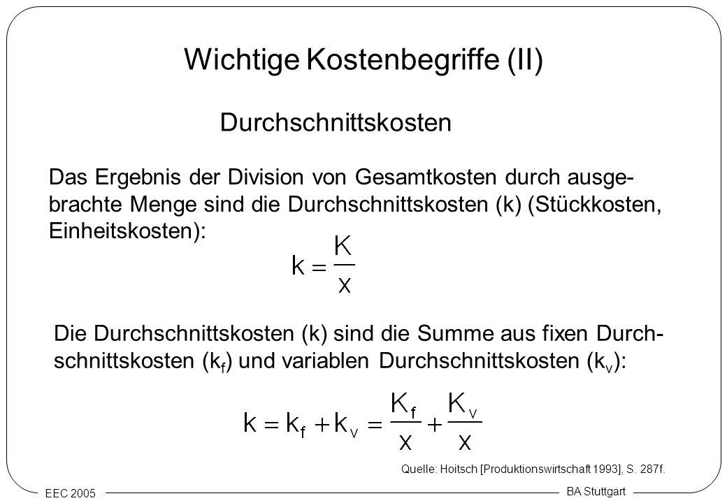 EEC 2005 BA Stuttgart Wichtige Kostenbegriffe (II) Durchschnittskosten Das Ergebnis der Division von Gesamtkosten durch ausge- brachte Menge sind die