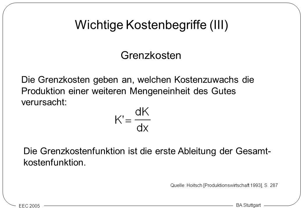 EEC 2005 BA Stuttgart Wichtige Kostenbegriffe (III) Grenzkosten Die Grenzkosten geben an, welchen Kostenzuwachs die Produktion einer weiteren Mengenei