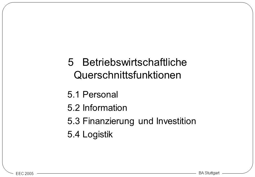 EEC 2005 BA Stuttgart 5 Betriebswirtschaftliche Querschnittsfunktionen 5.1 Personal 5.2 Information 5.3 Finanzierung und Investition 5.4 Logistik