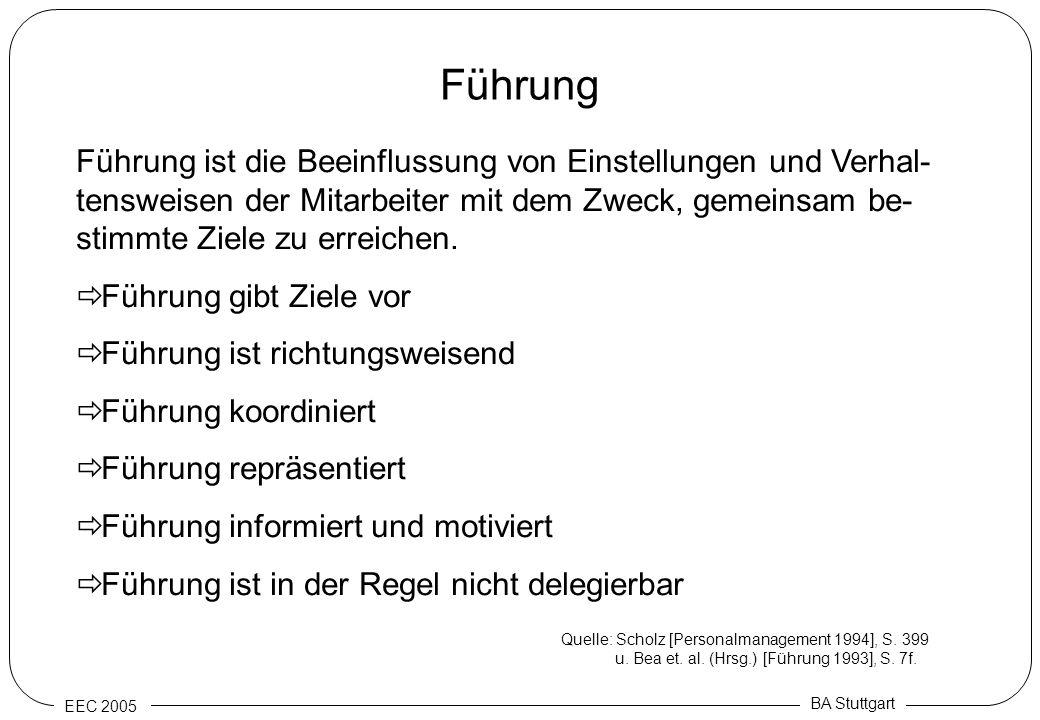 EEC 2005 BA Stuttgart Führung Führung ist die Beeinflussung von Einstellungen und Verhal- tensweisen der Mitarbeiter mit dem Zweck, gemeinsam be- stim