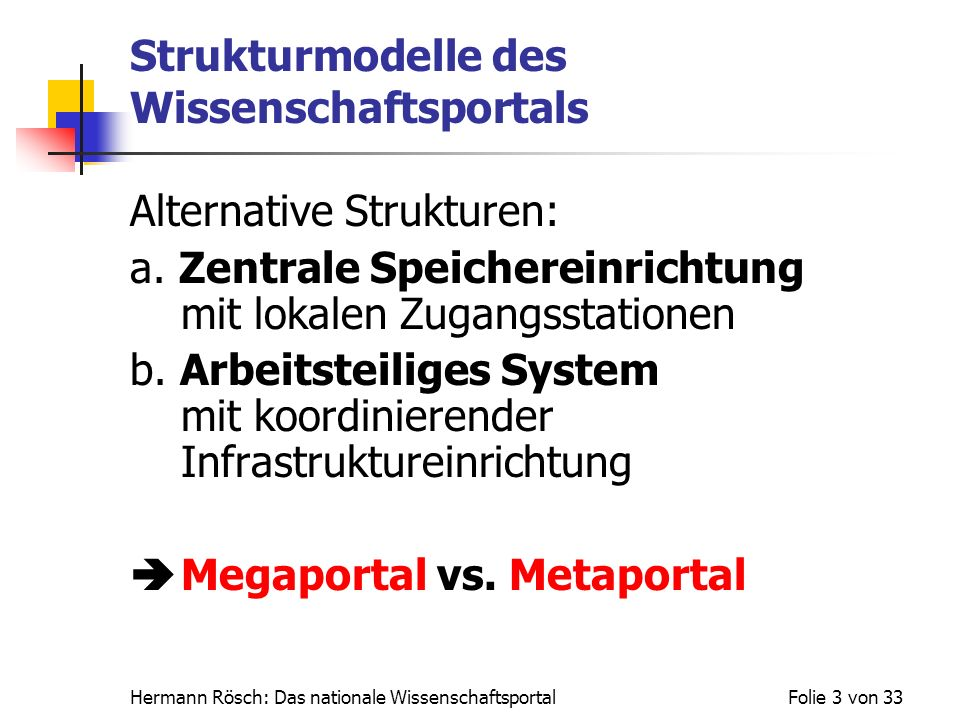 Hermann Rösch: Das nationale WissenschaftsportalFolie 3 von 33 Strukturmodelle des Wissenschaftsportals Alternative Strukturen: a. Zentrale Speicherei