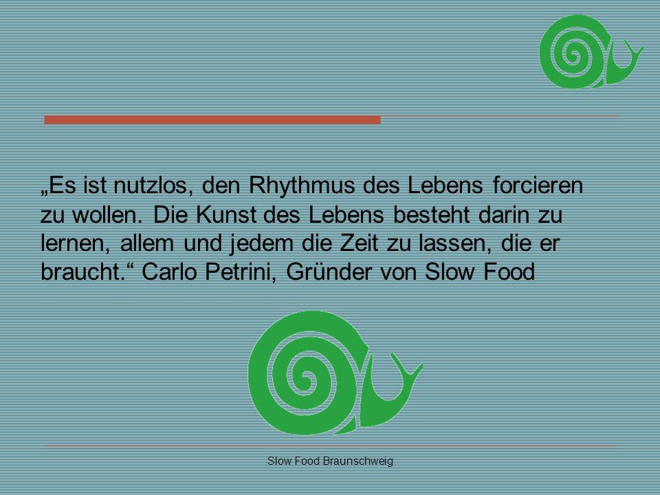 Slow Food Braunschweig Es ist nutzlos, den Rhythmus des Lebens forcieren zu wollen. Die Kunst des Lebens besteht darin zu lernen, allem und jedem die
