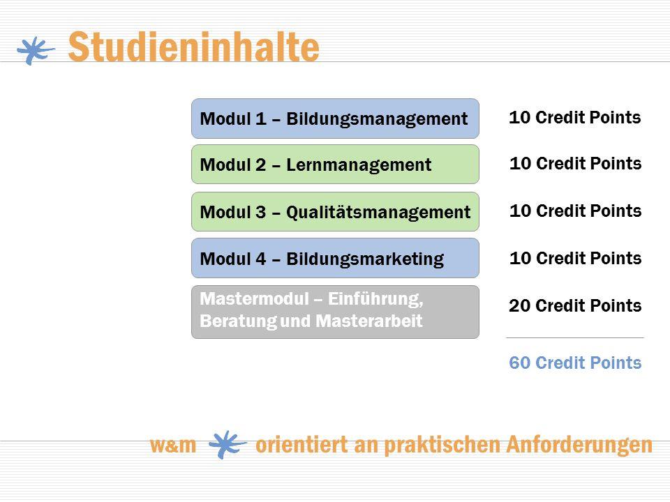 Studieninhalte w & m orientiert an praktischen Anforderungen Modul 1 – Bildungsmanagement Modul 2 – Lernmanagement Modul 3 – Qualitätsmanagement Modul