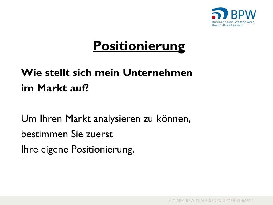 Positionierung Wie stellt sich mein Unternehmen im Markt auf? Um Ihren Markt analysieren zu können, bestimmen Sie zuerst Ihre eigene Positionierung.