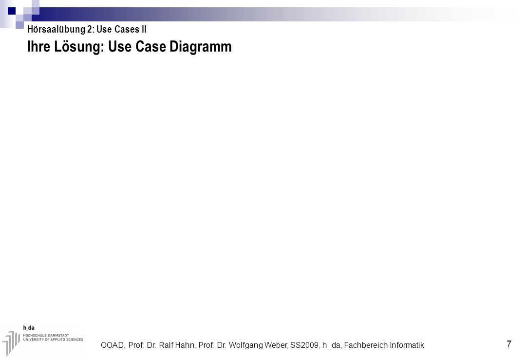 OOAD, Prof. Dr. Ralf Hahn, Prof. Dr. Wolfgang Weber, SS2009, h_da, Fachbereich Informatik 7 Ihre Lösung: Use Case Diagramm Hörsaalübung 2: Use Cases I
