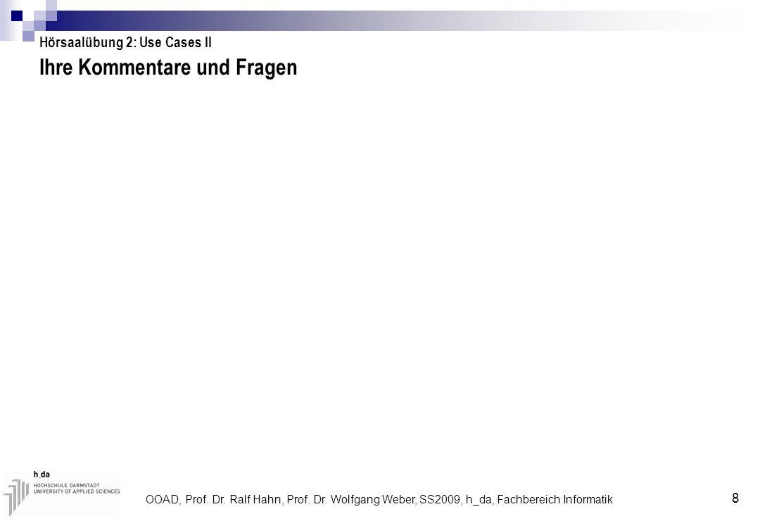 OOAD, Prof. Dr. Ralf Hahn, Prof. Dr. Wolfgang Weber, SS2009, h_da, Fachbereich Informatik 8 Ihre Kommentare und Fragen Hörsaalübung 2: Use Cases II