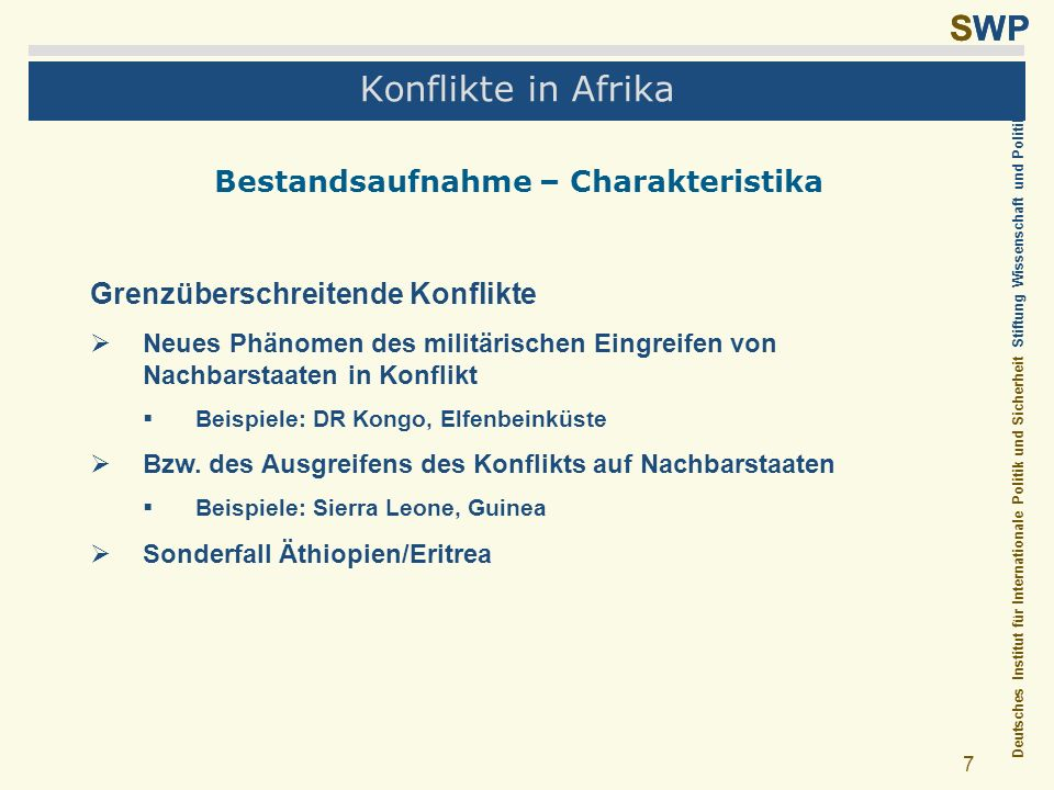 Deutsches Institut für Internationale Politik und Sicherheit Stiftung Wissenschaft und Politik SWP 18 Konflikte in Afrika Beispiel DR Kongo Verschärfende und verlängernde Faktoren Wirtschaftlicher Kollaps Konflikt in Ruanda und Uganda Flüchtlinge aus Ruanda Verweigerung politischer Reformen Illegale Ressourcenausbeutung Intervention von Nachbarstaaten Kriegsökonomie