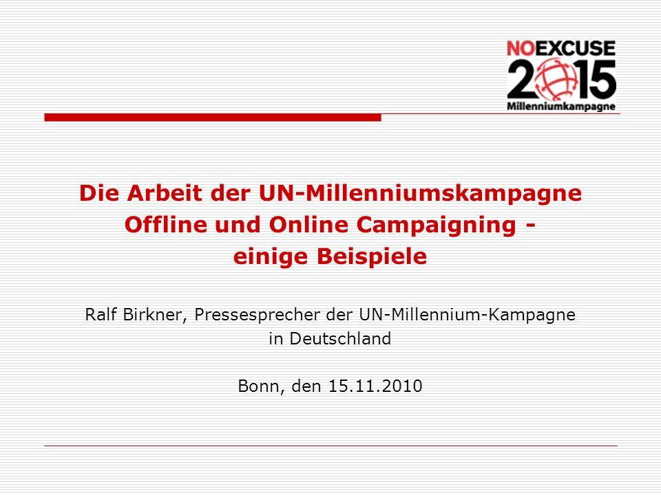 Die Arbeit der UN-Millenniumskampagne Offline und Online Campaigning - einige Beispiele Ralf Birkner, Pressesprecher der UN-Millennium-Kampagne in Deu