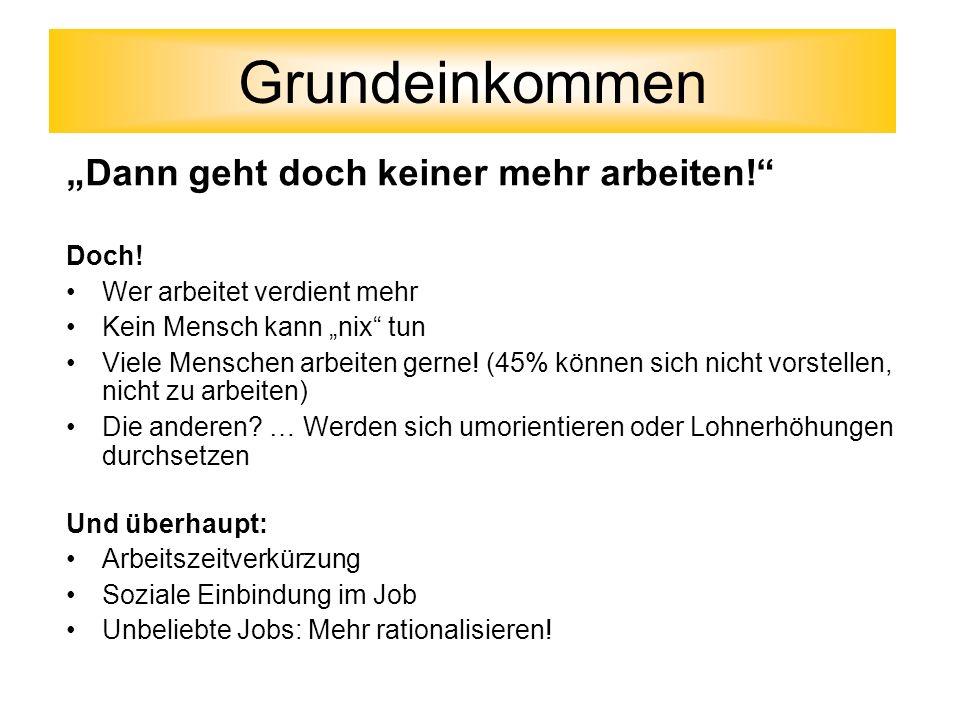 Dann geht doch keiner mehr arbeiten! Doch! Wer arbeitet verdient mehr Kein Mensch kann nix tun Viele Menschen arbeiten gerne! (45% können sich nicht v