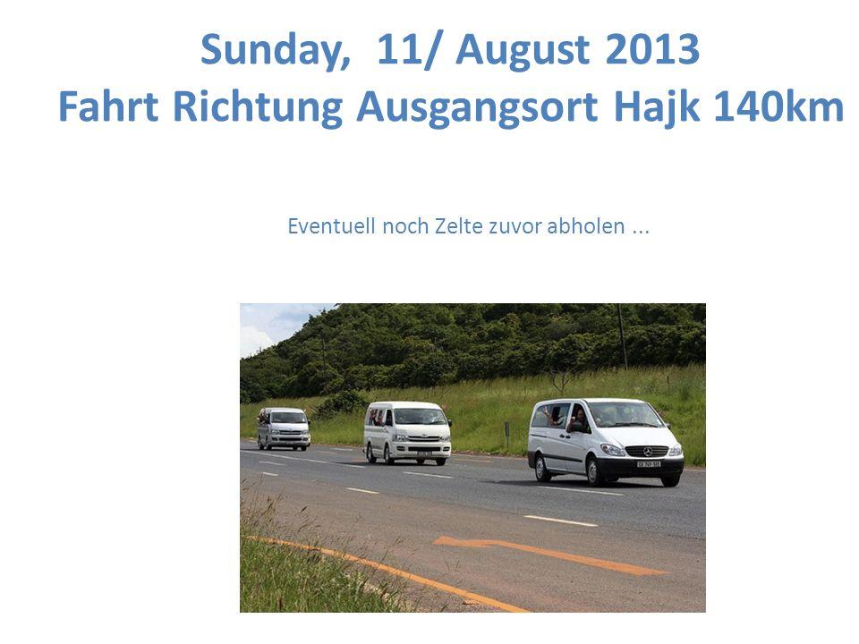 Sunday, 11/ August 2013 Fahrt Richtung Ausgangsort Hajk 140km Eventuell noch Zelte zuvor abholen...
