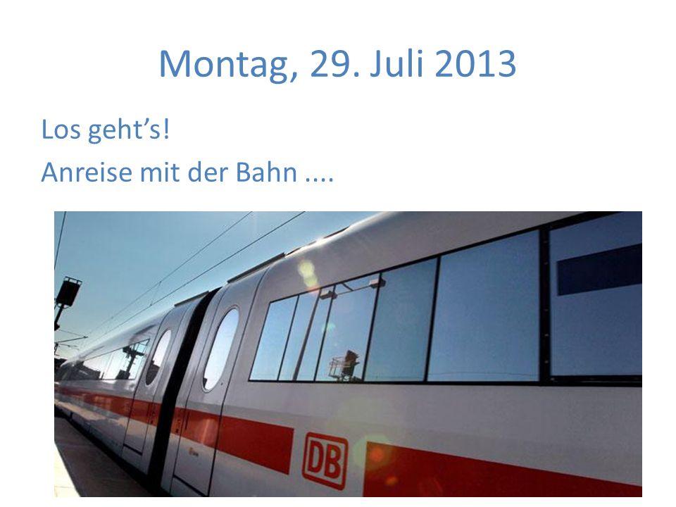 Montag, 29. Juli 2013 Los gehts! Anreise mit der Bahn....