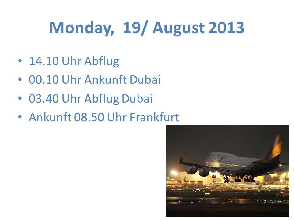 Monday, 19/ August 2013 14.10 Uhr Abflug 00.10 Uhr Ankunft Dubai 03.40 Uhr Abflug Dubai Ankunft 08.50 Uhr Frankfurt
