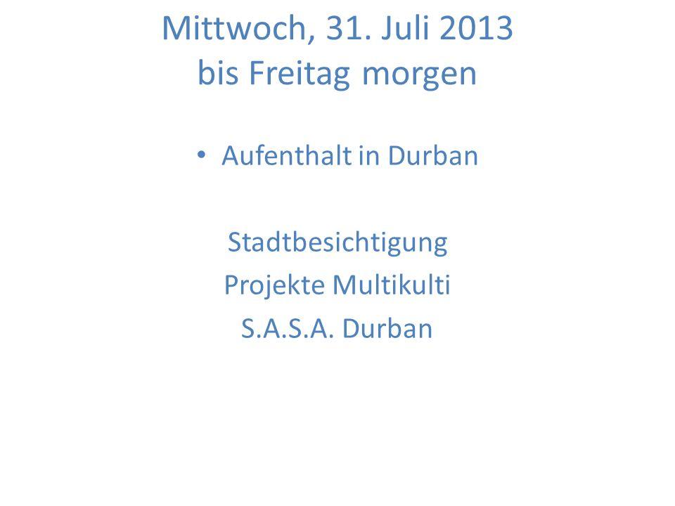 Mittwoch, 31. Juli 2013 bis Freitag morgen Aufenthalt in Durban Stadtbesichtigung Projekte Multikulti S.A.S.A. Durban