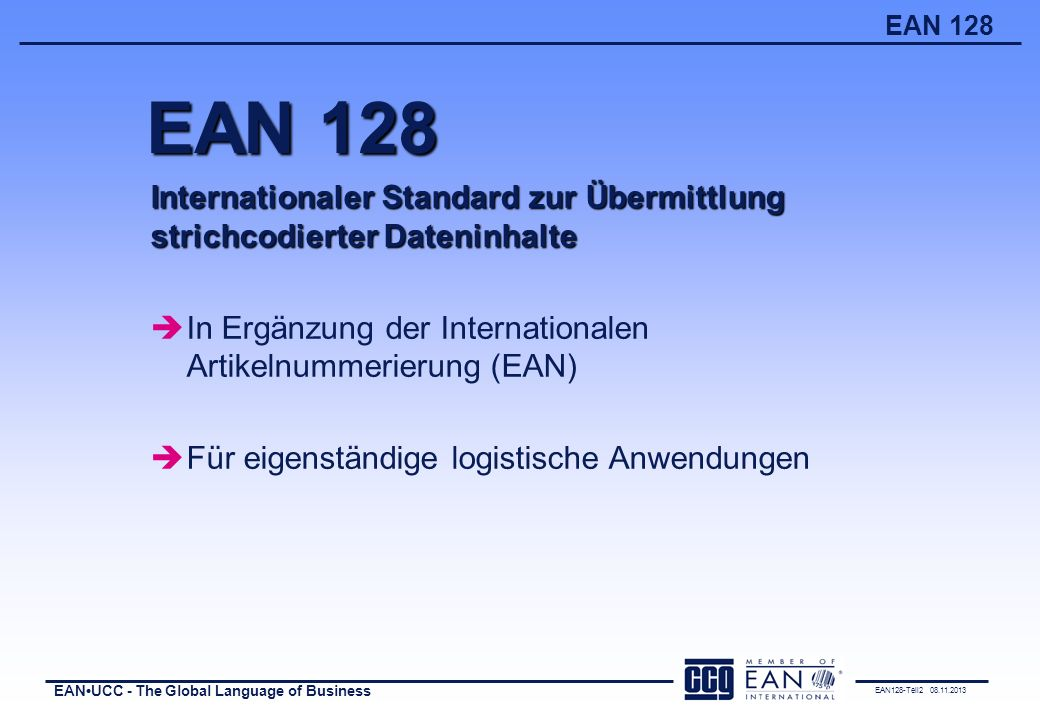 EAN128-Teil2 08.11.2013 EANUCC - The Global Language of Business EAN 128 Internationaler Standard zur Übermittlung strichcodierter Dateninhalte èIn Er