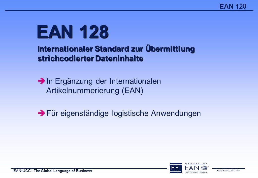 EAN128-Teil2 08.11.2013 EANUCC - The Global Language of Business EAN 128 Exakte Definition von Datenelementen Festlegung von Formaten Zuweisung qualifizierender Datenbezeichner Kernelemente des EAN 128-Standards è eingebettet in eine geschützte Strichcode-Symbologie