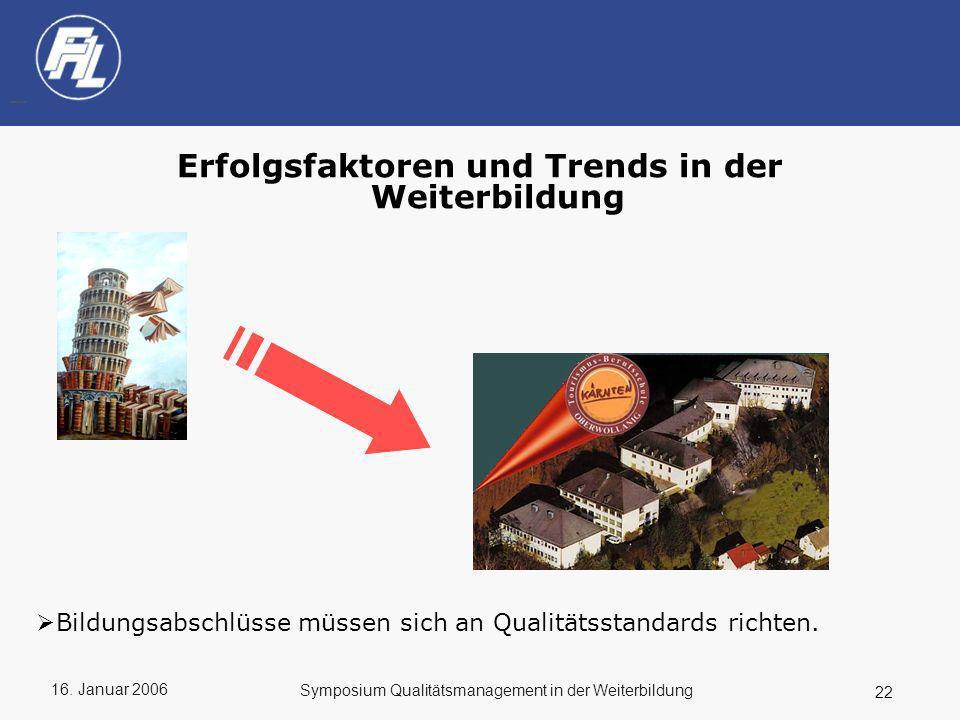 16. Januar 2006 22 Symposium Qualitätsmanagement in der Weiterbildung Erfolgsfaktoren und Trends in der Weiterbildung Bildungsabschlüsse müssen sich a