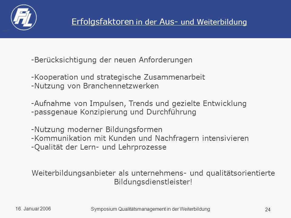 16. Januar 2006 24 Symposium Qualitätsmanagement in der Weiterbildung Erfolgsfaktoren in der Aus- und Weiterbildung -Berücksichtigung der neuen Anford