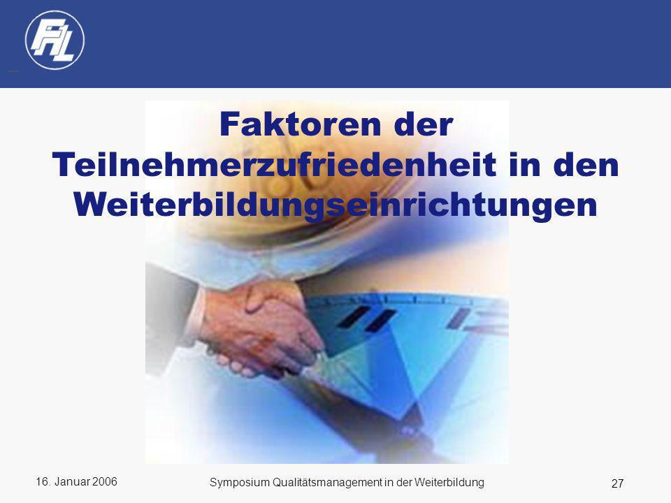 16. Januar 2006 27 Symposium Qualitätsmanagement in der Weiterbildung Faktoren der Teilnehmerzufriedenheit in den Weiterbildungseinrichtungen
