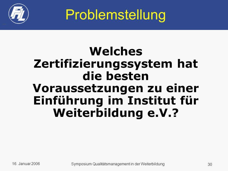 16. Januar 2006 30 Symposium Qualitätsmanagement in der Weiterbildung Problemstellung Welches Zertifizierungssystem hat die besten Voraussetzungen zu