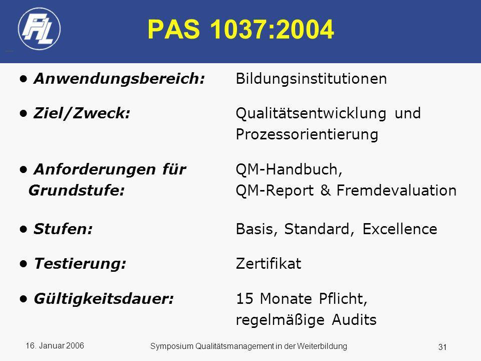 16. Januar 2006 31 Symposium Qualitätsmanagement in der Weiterbildung PAS 1037:2004 Anwendungsbereich: Bildungsinstitutionen Ziel/Zweck: Qualitätsentw