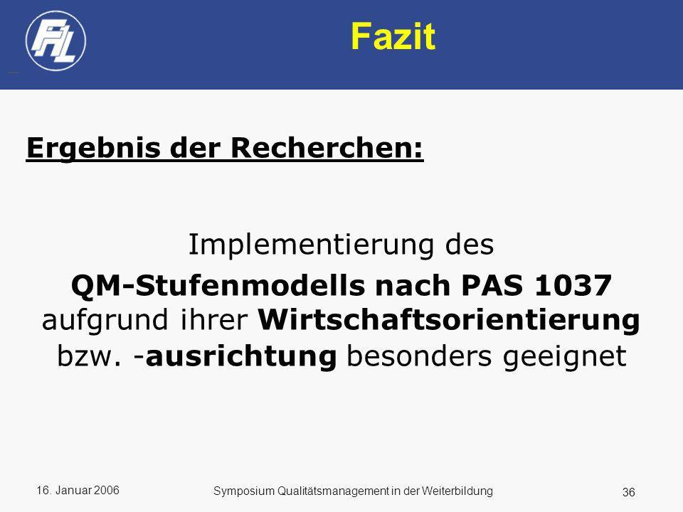 16. Januar 2006 36 Symposium Qualitätsmanagement in der Weiterbildung Fazit Ergebnis der Recherchen: Implementierung des QM-Stufenmodells nach PAS 103