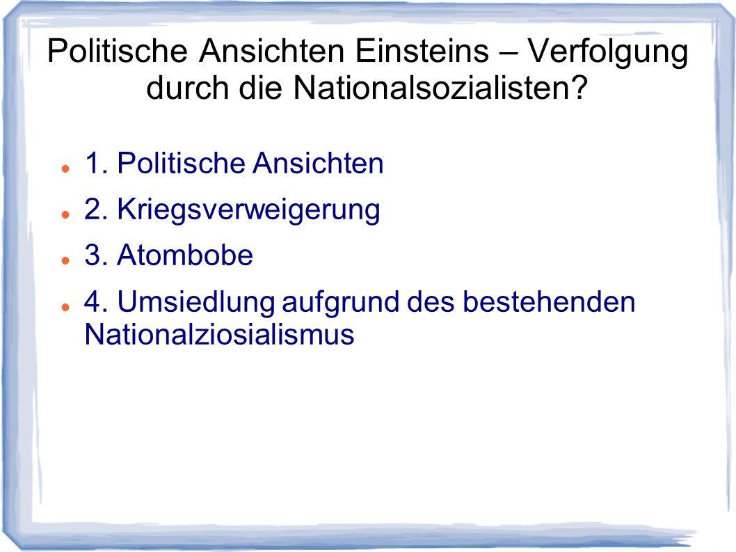 Politische Ansichten Einsteins – Verfolgung durch die Nationalsozialisten? 1. Politische Ansichten 2. Kriegsverweigerung 3. Atombobe 4. Umsiedlung auf
